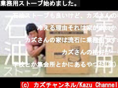 業務用ストーブ始めました。  (c) カズチャンネル/Kazu Channel