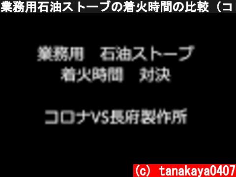 業務用石油ストーブの着火時間の比較(コロナVS長府製作所)  (c) tanakaya0407