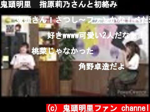 鬼頭明里 指原莉乃さんと初絡み  (c) 鬼頭明里ファン channel