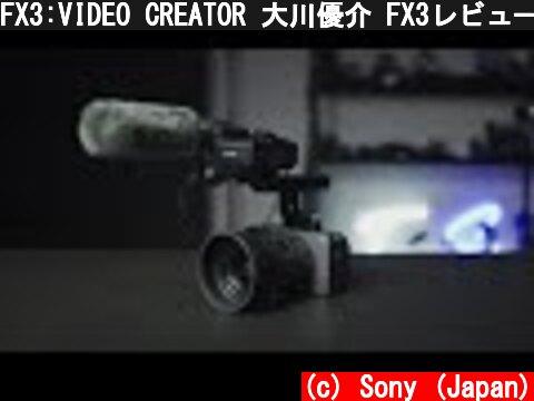 FX3:VIDEO CREATOR 大川優介 FX3レビュー【ソニー公式】  (c) Sony (Japan)