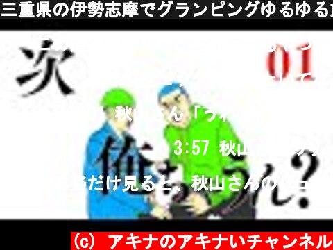 三重県の伊勢志摩でグランピングゆるゆる旅 #01 ~次 俺ちゃうん?~  (c) アキナのアキナいチャンネル