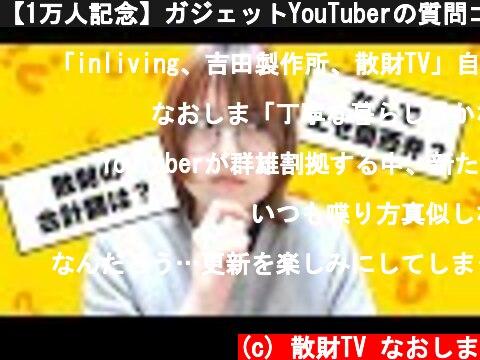 【1万人記念】ガジェットYouTuberの質問コーナー  (c) 散財TV なおしま