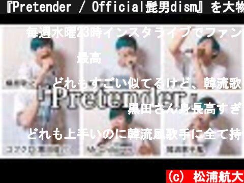 『Pretender / Official髭男dism』を大物アーティスト達が歌った時の妄想。【米津玄師、平井堅、Mr.Children、槇原敬之、韓流歌手風、コブクロ(黒田俊介)】  (c) 松浦航大