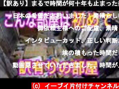 【訳あり】まるで時間が何十年も止まった部屋の片付け動画  (c) イーブイ片付けチャンネル