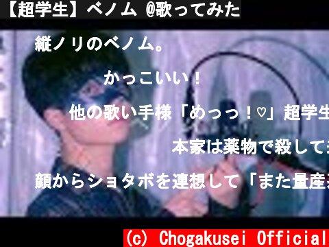 【超学生】ベノム @歌ってみた  (c) Chogakusei Official